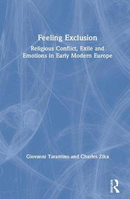 Feeling Exclusion: Religious Conflict, Exile and Emotions in Early Modern Europe by Giovanni Tarantino