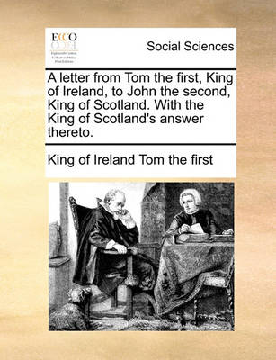 A Letter from Tom the First, King of Ireland, to John the Second, King of Scotland. with the King of Scotland's Answer Thereto. by King Of Ireland Tom the First