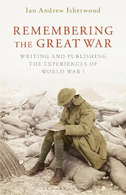 Remembering the Great War: Writing and Publishing the Experiences of World War I by Ian Andrew Isherwood