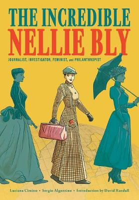 The Incredible Nellie Bly: Journalist, Investigator, Feminist, and Philanthropist book