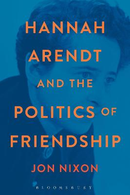Hannah Arendt and the Politics of Friendship by Jon Nixon