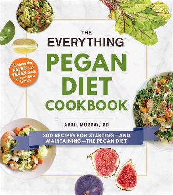 The Everything Pegan Diet Cookbook: 300 Recipes for Starting-and Maintaining-the Pegan Diet by R.D. April Murray
