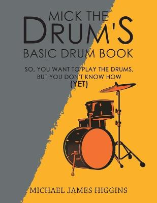 Mick the Drum's Basic Drum Book: So, YOU want to play the drums, but you don't know how (yet) by Michael James Higgins
