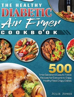 The Healthy Diabetic Air Fryer Cookbook: 500 Time-Saved and Easy to Follow Recipes for Everyone to Enjoy Healthy Fried Crispy Dishes by Julie Jones