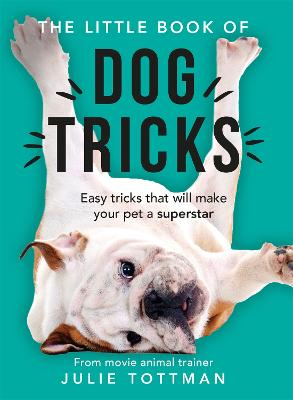The Little Book of Dog Tricks: Easy tricks that will give your pet the spotlight they deserve by Julie Tottman