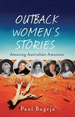 Outback Women's Stories: Amazing Australian Amazons by Paul Bugeja