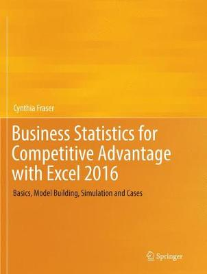 Business Statistics for Competitive Advantage with Excel 2016: Basics, Model Building, Simulation and Cases by Cynthia Fraser