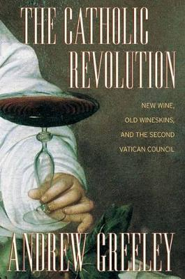 The The Catholic Revolution: New  Wine, Old Wineskins, and the Second Vatican Council by Andrew M. Greeley