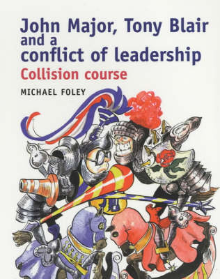 John Major, Tony Blair and the Conflict of Leadership by Michael Foley