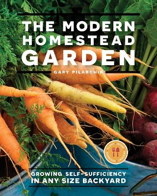 The Modern Homestead Garden: Growing Self-sufficiency in Any Size Backyard by Gary Pilarchik