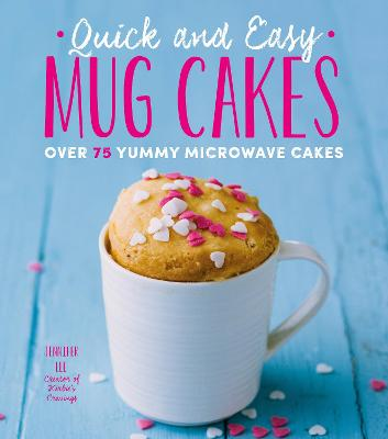 Quick and Easy Mug Cakes: Over 75 Yummy Microwave Cakes by Jennifer Lee