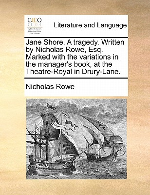 Jane Shore. a Tragedy. Written by Nicholas Rowe, Esq. Marked with the Variations in the Manager's Book, at the Theatre-Royal in Drury-Lane. by Nicholas Rowe
