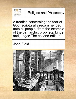 A Treatise Concerning the Fear of God, Scripturally Recommended Unto All People, from the Example of the Patriarchs, Prophets, Kings, and Judges the Second Edition by John Field
