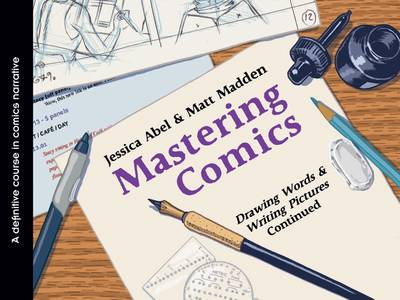 Mastering Comics: Drawing Words & Writing Pictures, Continued by Jessica Abel
