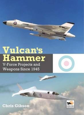 Vulcan's Hammer: V-Force Aircraft and Weapons Projects Since 1945 by Chris Gibson