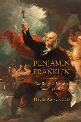 Benjamin Franklin: The Religious Life of a Founding Father by Thomas S. Kidd