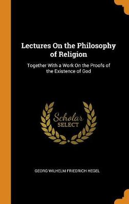 Lectures on the Philosophy of Religion: Together with a Work on the Proofs of the Existence of God book
