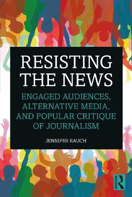 Resisting the News: Engaged Audiences, Alternative Media, and Popular Critique of Journalism book