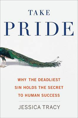 Take Pride: Why the Deadliest Sin Holds the Secret to Human Success by Jessica Tracy