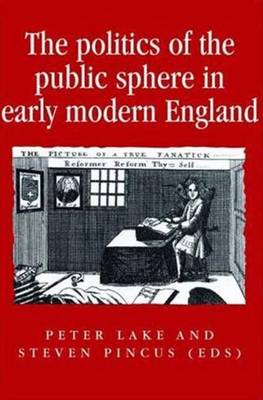 Politics of the Public Sphere in Early Modern England by Steve Pincus