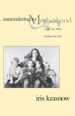 Surrendering to Motherhood: Losing Your Mind, Finding Your Soul by Iris Krasnow