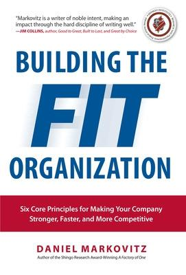 Building the Fit Organization: Six Core Principles for Making Your Company Stronger, Faster, and More Competitive by Daniel Markovitz