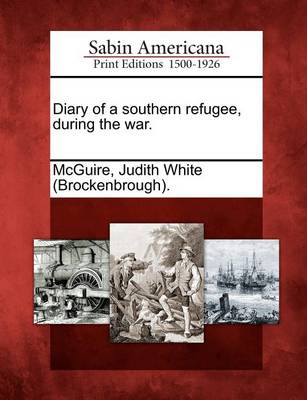 Diary of a Southern Refugee, During the War. by Judith White McGuire