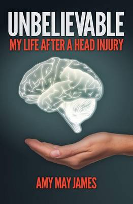 Unbelievable: My Life After a Head Injury by Amy James