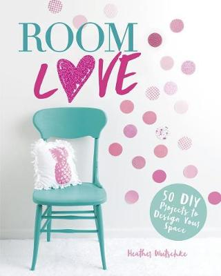 Room Love: 50 DIY Projects to Design Your Space by Heather Wutschke