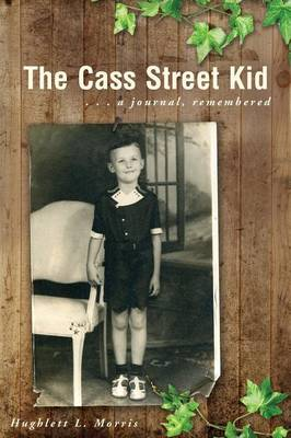 The Cass Street Kid: A Journal, Remembered by Hughlett L Morris