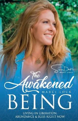 The Awakened Being: Living in Liberation, Abundance & Bliss Right Now by Marci Lock