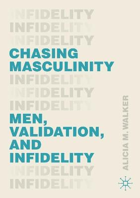 Chasing Masculinity: Men, Validation, and Infidelity by Alicia M. Walker