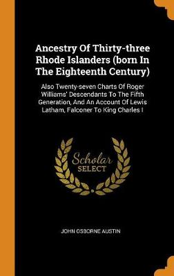 Ancestry of Thirty-Three Rhode Islanders (Born in the Eighteenth Century): Also Twenty-Seven Charts of Roger Williams' Descendants to the Fifth Generation, and an Account of Lewis Latham, Falconer to King Charles I by John Osborne Austin