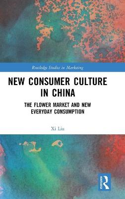 New Consumer Culture in China: The Flower Market and New Everyday Consumption by Xi Liu