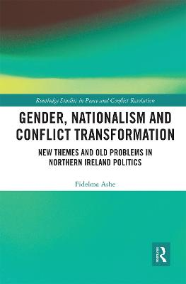Gender, Nationalism and Conflict Transformation: New Themes and Old Problems in Northern Ireland Politics by Fidelma Ashe