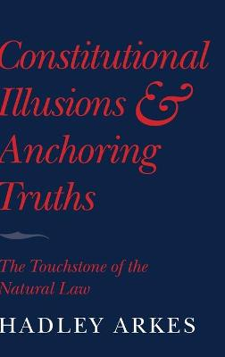 Constitutional Illusions and Anchoring Truths by Hadley Arkes