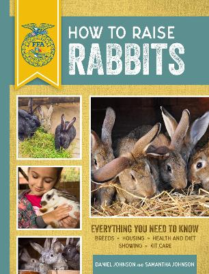 How to Raise Rabbits: Everything You Need to Know, Updated & Revised Third Edition by Samantha Johnson