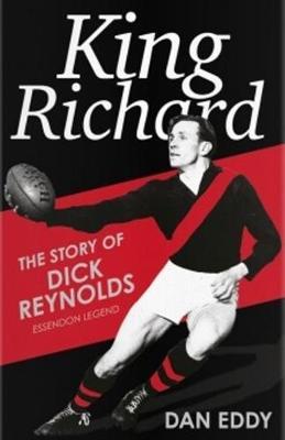 King Richard: The Story of Dick Reynolds, Essendon Legend by Dan Eddy