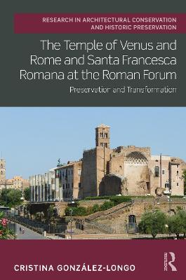 The Temple of Venus and Rome and Santa Francesca Romana at the Roman Forum: Preservation and Transformation book