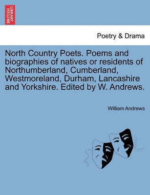 North Country Poets. Poems and Biographies of Natives or Residents of Northumberland, Cumberland, Westmoreland, Durham, Lancashire and Yorkshire. Edited by W. Andrews. book