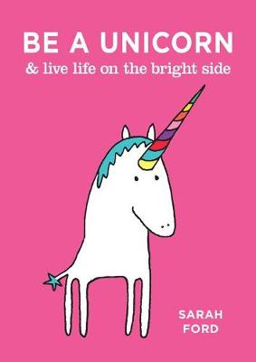 Be a Unicorn & Live Life on the Bright Side by Sarah Ford