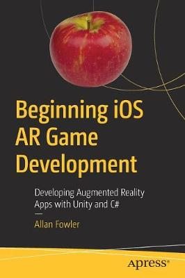 Beginning iOS AR Game Development: Developing Augmented Reality Apps with Unity and C# by Allan Fowler