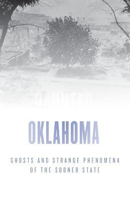 Haunted Oklahoma: Ghosts and Strange Phenomena of the Sooner State book