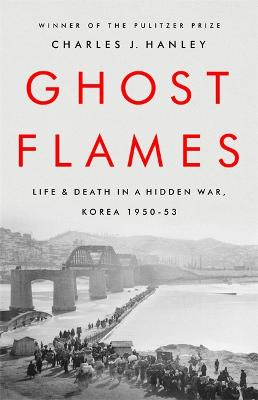 Ghost Flames: Life and Death in a Hidden War, Korea 1950-1953 by Charles J. Hanley