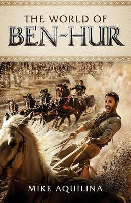 The World of Ben Hur by Mike Aquilina