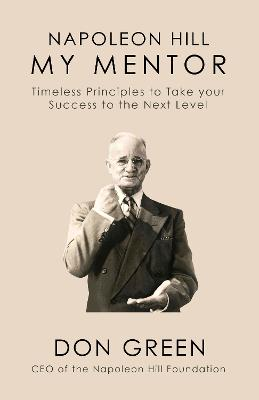 Napoleon Hill My Mentor: Timeless Principles to Take Your Success to The Next Level by Don Green