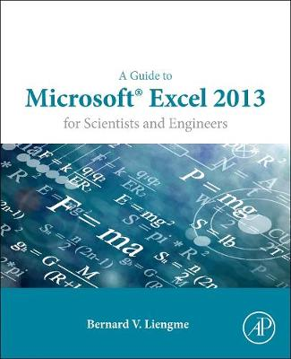 Guide to Microsoft Excel 2013 for Scientists and Engineers by Bernard V. Liengme