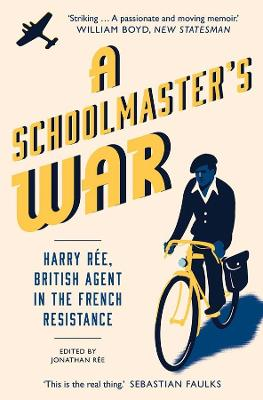 A Schoolmaster's War: Harry Ree?A British Agent in the French Resistance by Jonathan Ree