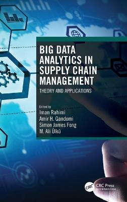 Big Data Analytics in Supply Chain Management: Theory and Applications by Iman Rahimi