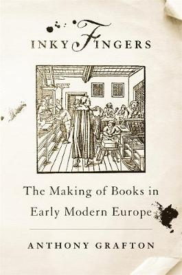 Inky Fingers: The Making of Books in Early Modern Europe by Anthony Grafton